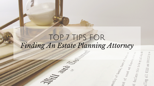 7 Tips for finding an Estate Planning Attorney